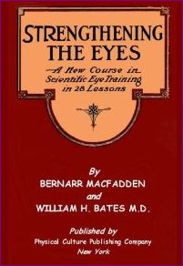 Strengthening The Eyes - A New Course in Scientific Eye Training in 28 Lessons by Bernarr MacFadden and William H. Bates M. D.: with Better Eyesight Magazine